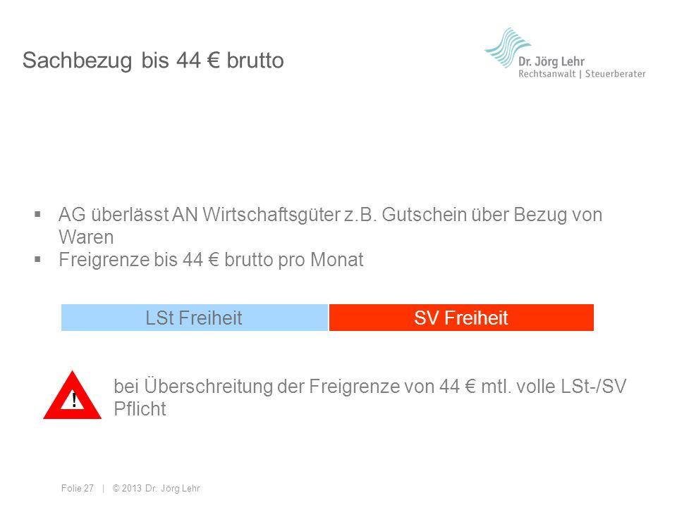 Folie 27 | © 2013 Dr. Jörg Lehr Sachbezug bis 44 brutto AG überlässt AN Wirtschaftsgüter z.B. Gutschein über Bezug von Waren Freigrenze bis 44 brutto