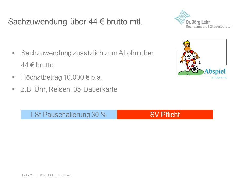 Folie 29 | © 2013 Dr. Jörg Lehr Sachzuwendung über 44 brutto mtl. Sachzuwendung zusätzlich zum ALohn über 44 brutto Höchstbetrag 10.000 p.a. z.B. Uhr,