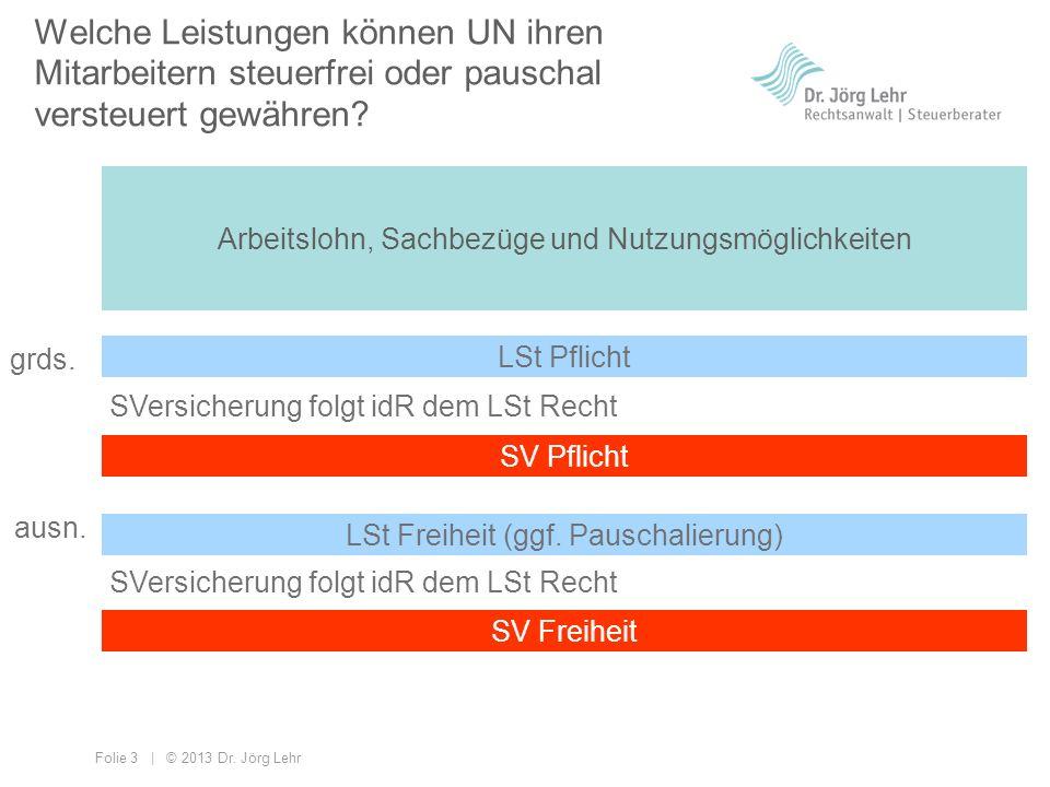 Folie 3 | © 2013 Dr. Jörg Lehr Welche Leistungen können UN ihren Mitarbeitern steuerfrei oder pauschal versteuert gewähren? Arbeitslohn, Sachbezüge un