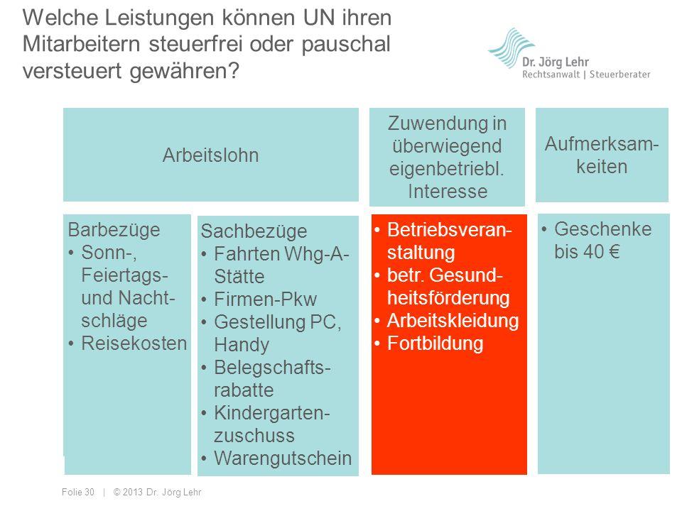 Folie 30 | © 2013 Dr. Jörg Lehr Welche Leistungen können UN ihren Mitarbeitern steuerfrei oder pauschal versteuert gewähren? Arbeitslohn Zuwendung in