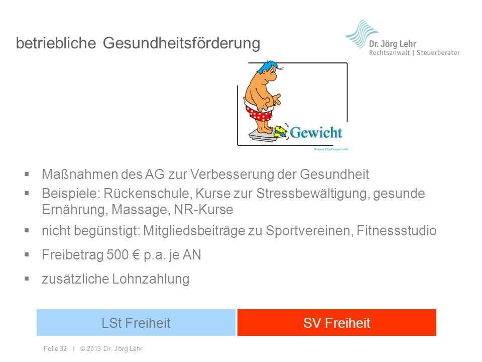 Folie 32 | © 2013 Dr. Jörg Lehr betriebliche Gesundheitsförderung Maßnahmen des AG zur Verbesserung der Gesundheit Beispiele: Rückenschule, Kurse zur