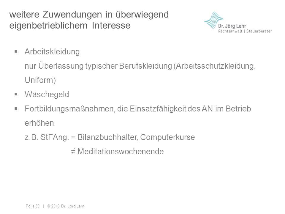 Folie 33 | © 2013 Dr. Jörg Lehr weitere Zuwendungen in überwiegend eigenbetrieblichem Interesse Arbeitskleidung nur Überlassung typischer Berufskleidu