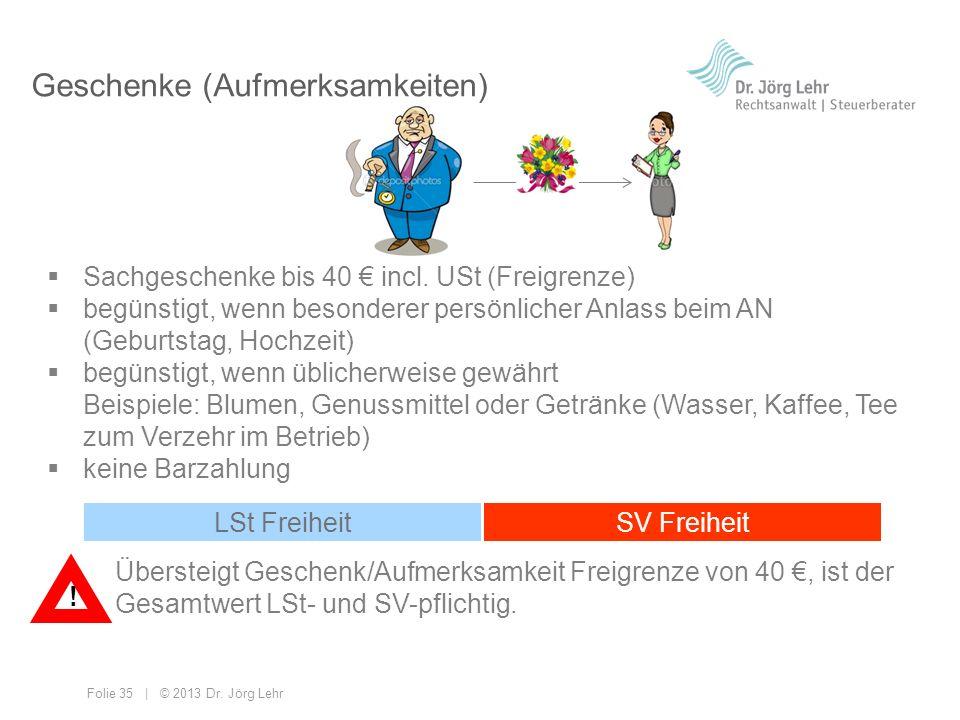Folie 35 | © 2013 Dr. Jörg Lehr Geschenke (Aufmerksamkeiten) Sachgeschenke bis 40 incl. USt (Freigrenze) begünstigt, wenn besonderer persönlicher Anla
