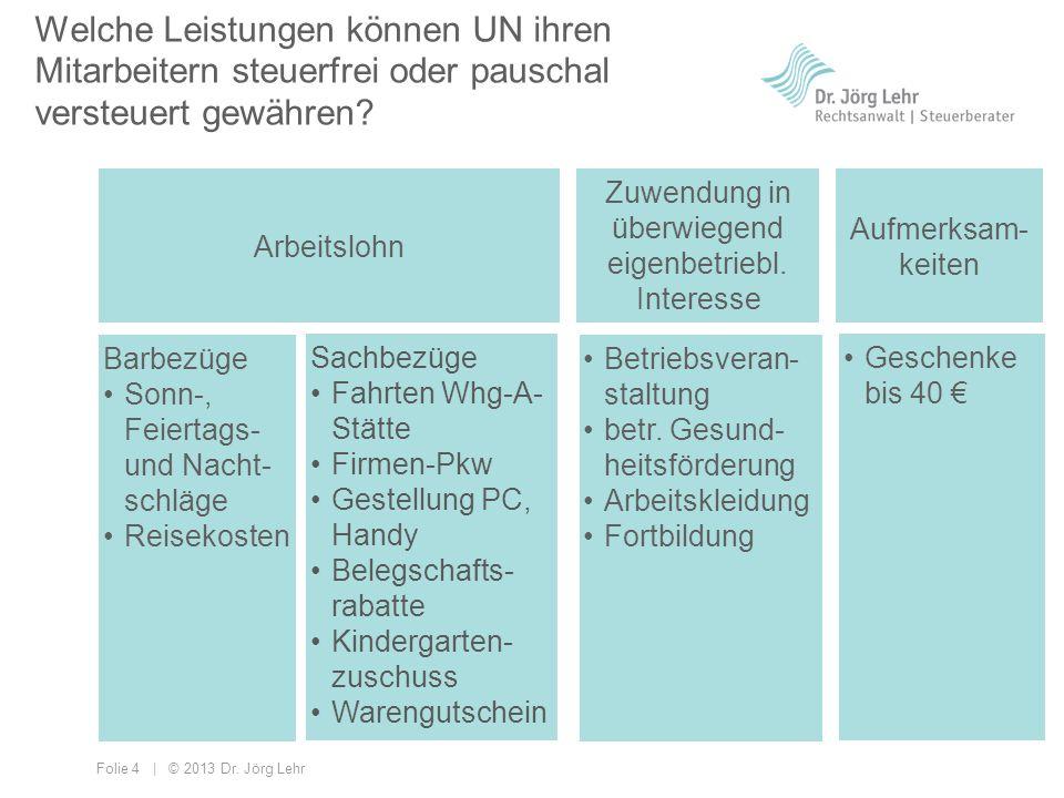 Folie 4 | © 2013 Dr. Jörg Lehr Welche Leistungen können UN ihren Mitarbeitern steuerfrei oder pauschal versteuert gewähren? Arbeitslohn Zuwendung in ü