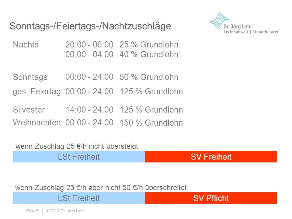 Folie 5 | © 2013 Dr. Jörg Lehr Sonntags-/Feiertags-/Nachtzuschläge Nachts wenn Zuschlag 25 /h aber nicht 50 /h überschreitet Sonntags ges. Feiertag 20