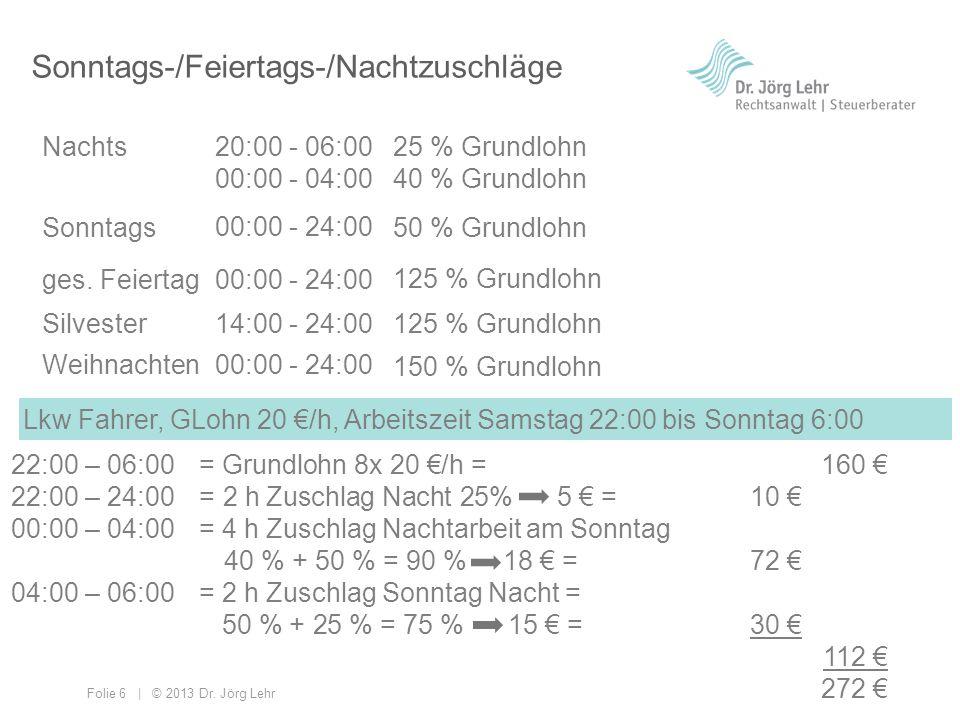 Folie 6 | © 2013 Dr. Jörg Lehr Sonntags-/Feiertags-/Nachtzuschläge Nachts Sonntags ges. Feiertag 20:00 - 06:00 00:00 - 04:00 00:00 - 24:00 25 % Grundl