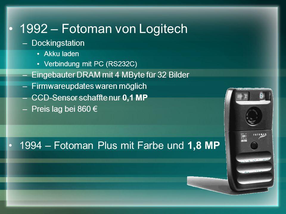 1992 – Fotoman von Logitech –Dockingstation Akku laden Verbindung mit PC (RS232C) –Eingebauter DRAM mit 4 MByte für 32 Bilder –Firmwareupdates waren möglich –CCD-Sensor schaffte nur 0,1 MP –Preis lag bei 860 1994 – Fotoman Plus mit Farbe und 1,8 MP