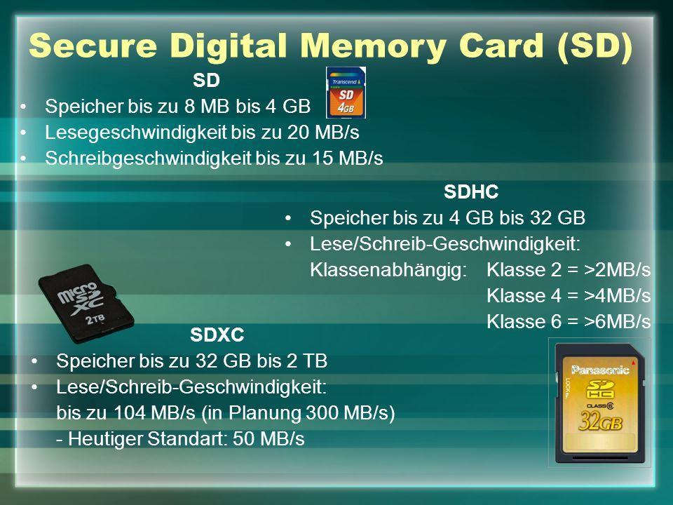 Secure Digital Memory Card (SD) SD Speicher bis zu 8 MB bis 4 GB Lesegeschwindigkeit bis zu 20 MB/s Schreibgeschwindigkeit bis zu 15 MB/s SDHC Speicher bis zu 4 GB bis 32 GB Lese/Schreib-Geschwindigkeit: Klassenabhängig: Klasse 2 = >2MB/s Klasse 4 = >4MB/s Klasse 6 = >6MB/s SDXC Speicher bis zu 32 GB bis 2 TB Lese/Schreib-Geschwindigkeit: bis zu 104 MB/s (in Planung 300 MB/s) - Heutiger Standart: 50 MB/s