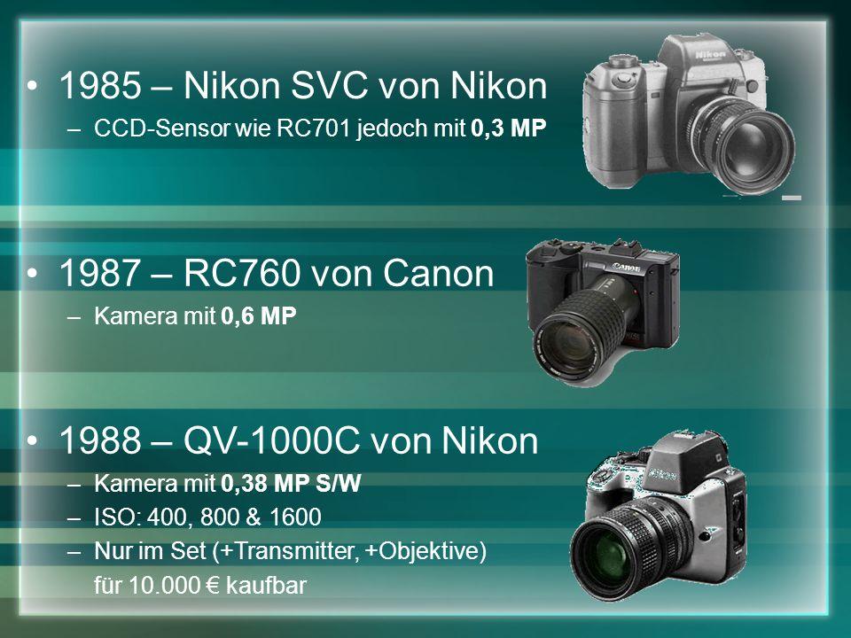 1985 – Nikon SVC von Nikon –CCD-Sensor wie RC701 jedoch mit 0,3 MP 1987 – RC760 von Canon –Kamera mit 0,6 MP 1988 – QV-1000C von Nikon –Kamera mit 0,38 MP S/W –ISO: 400, 800 & 1600 –Nur im Set (+Transmitter, +Objektive) für 10.000 kaufbar