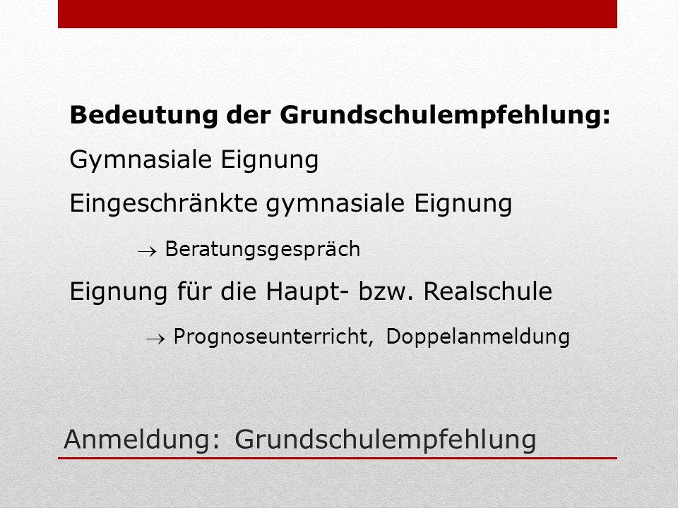 Anmeldung: Grundschulempfehlung Bedeutung der Grundschulempfehlung: Gymnasiale Eignung Eingeschränkte gymnasiale Eignung Beratungsgespräch Eignung für die Haupt- bzw.
