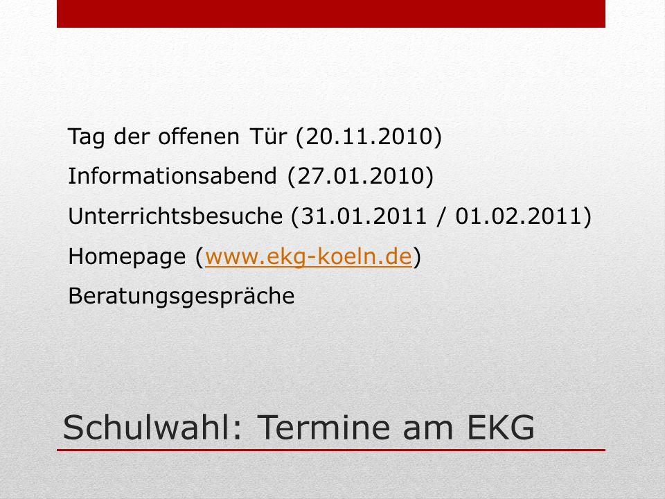 Schulwahl: Termine am EKG Tag der offenen Tür (20.11.2010) Informationsabend (27.01.2010) Unterrichtsbesuche (31.01.2011 / 01.02.2011) Homepage (www.ekg-koeln.de)www.ekg-koeln.de Beratungsgespräche