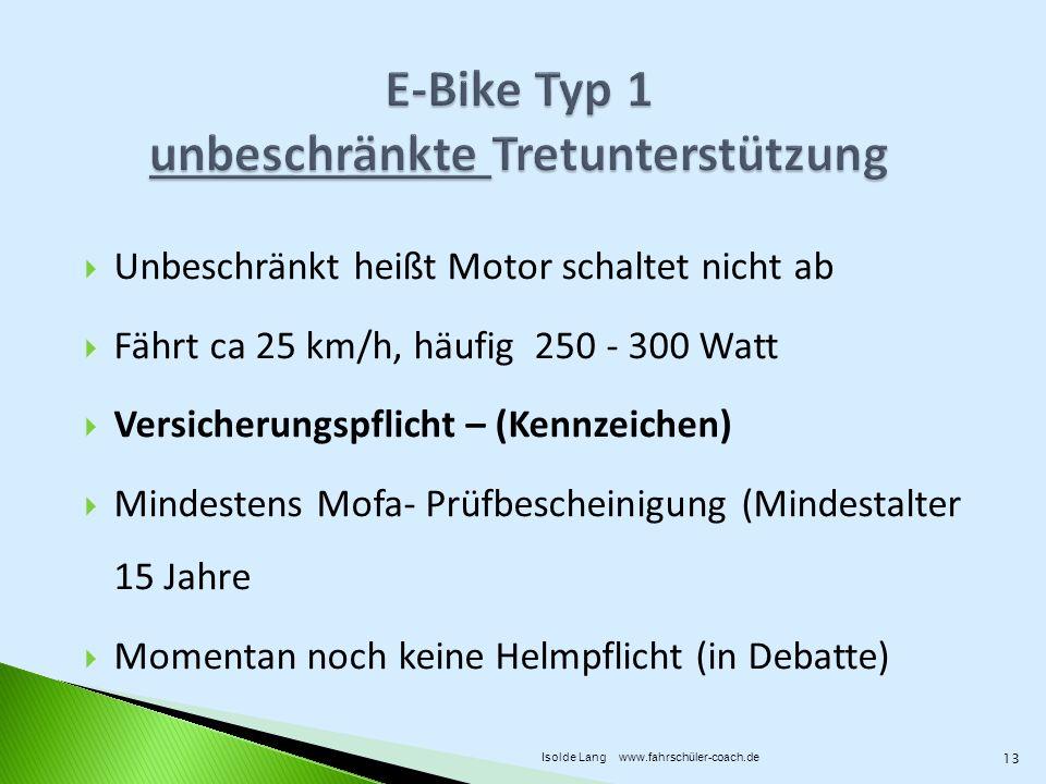 Unbeschränkt heißt Motor schaltet nicht ab Fährt ca 25 km/h, häufig 250 - 300 Watt Versicherungspflicht – (Kennzeichen) Mindestens Mofa- Prüfbescheinigung (Mindestalter 15 Jahre Momentan noch keine Helmpflicht (in Debatte) 13 Isolde Lang www.fahrschüler-coach.de