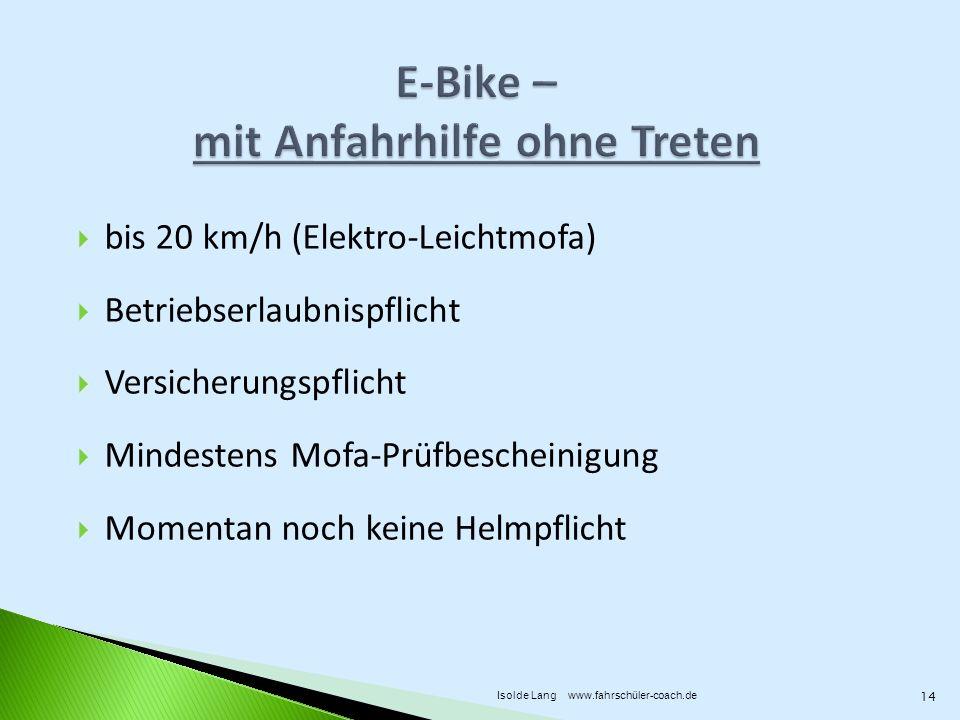 bis 20 km/h (Elektro-Leichtmofa) Betriebserlaubnispflicht Versicherungspflicht Mindestens Mofa-Prüfbescheinigung Momentan noch keine Helmpflicht 14 Isolde Lang www.fahrschüler-coach.de