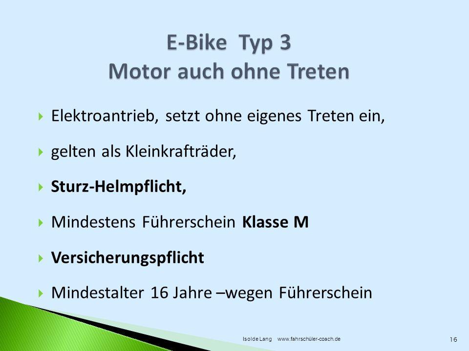 Elektroantrieb, setzt ohne eigenes Treten ein, gelten als Kleinkrafträder, Sturz-Helmpflicht, Mindestens Führerschein Klasse M Versicherungspflicht Mindestalter 16 Jahre –wegen Führerschein 16 Isolde Lang www.fahrschüler-coach.de