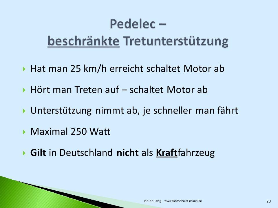 Hat man 25 km/h erreicht schaltet Motor ab Hört man Treten auf – schaltet Motor ab Unterstützung nimmt ab, je schneller man fährt Maximal 250 Watt Gilt in Deutschland nicht als Kraftfahrzeug 23 Isolde Lang www.fahrschüler-coach.de