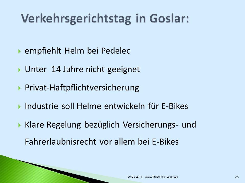 empfiehlt Helm bei Pedelec Unter 14 Jahre nicht geeignet Privat-Haftpflichtversicherung Industrie soll Helme entwickeln für E-Bikes Klare Regelung bezüglich Versicherungs- und Fahrerlaubnisrecht vor allem bei E-Bikes 25 Isolde Lang www.fahrschüler-coach.de
