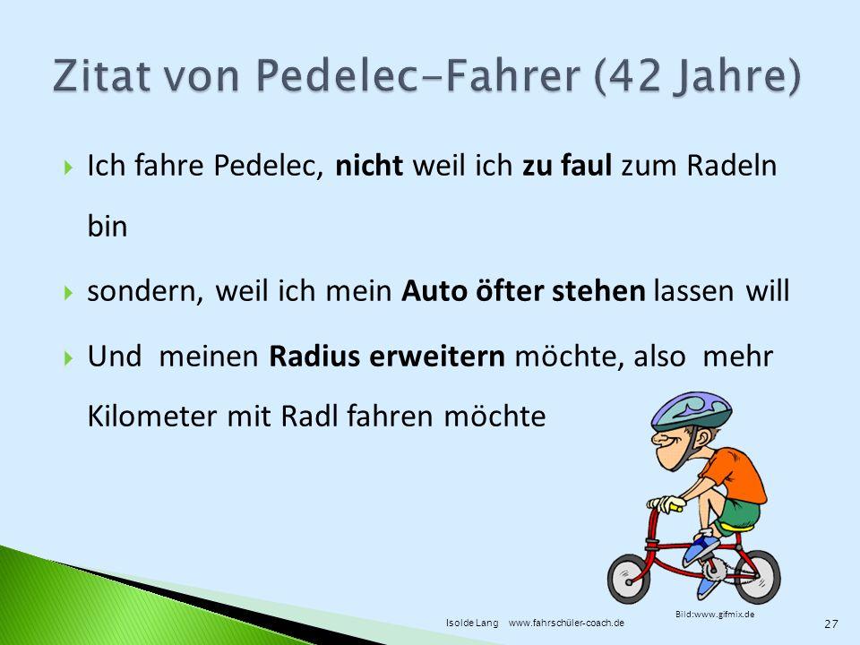 Ich fahre Pedelec, nicht weil ich zu faul zum Radeln bin sondern, weil ich mein Auto öfter stehen lassen will Und meinen Radius erweitern möchte, also mehr Kilometer mit Radl fahren möchte Bild:www.gifmix.de 27 Isolde Lang www.fahrschüler-coach.de