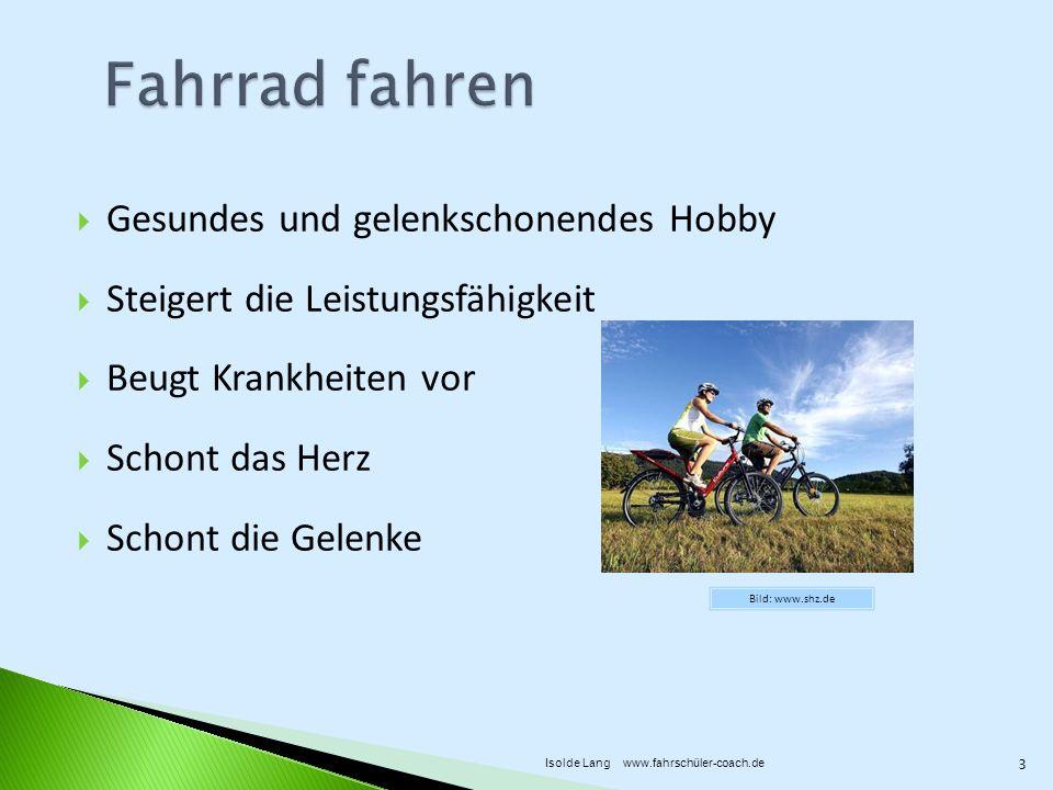 Gesundes und gelenkschonendes Hobby Steigert die Leistungsfähigkeit Beugt Krankheiten vor Schont das Herz Schont die Gelenke Bild: www.shz.de 3 Isolde Lang www.fahrschüler-coach.de