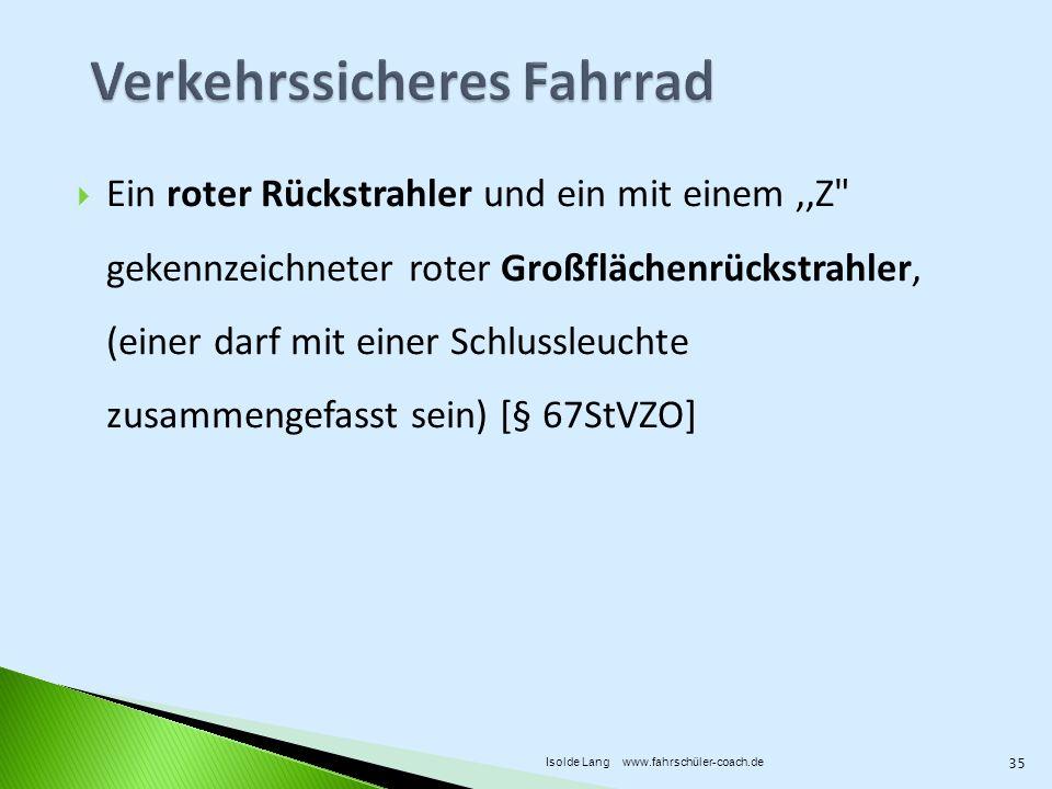 Ein roter Rückstrahler und ein mit einem,,Z gekennzeichneter roter Großflächenrückstrahler, (einer darf mit einer Schlussleuchte zusammengefasst sein) [§ 67StVZO] 35 Isolde Lang www.fahrschüler-coach.de