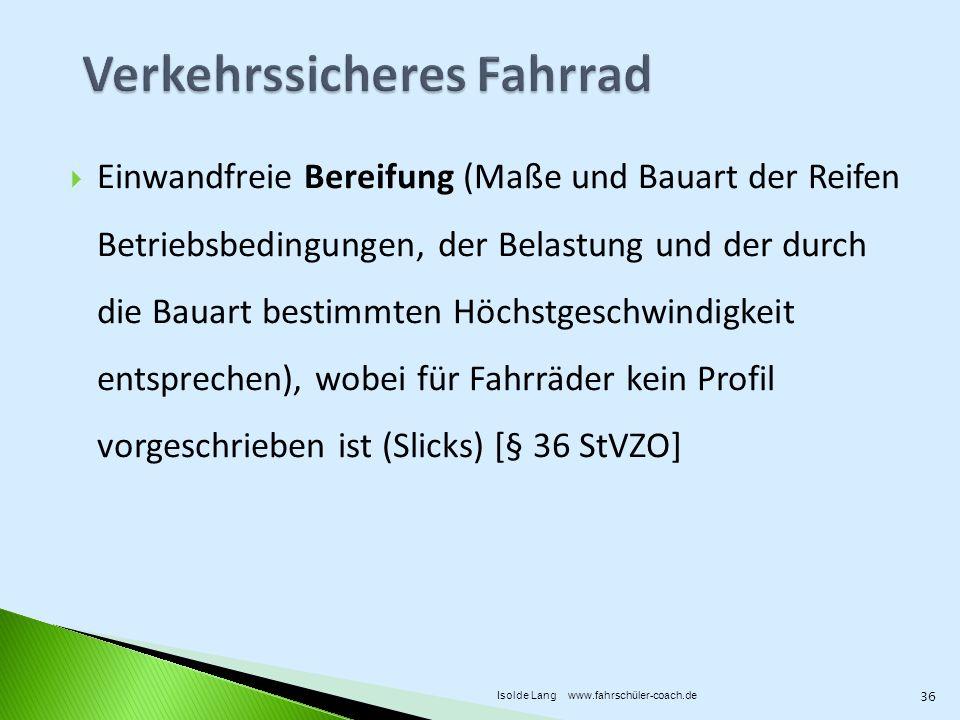 Einwandfreie Bereifung (Maße und Bauart der Reifen Betriebsbedingungen, der Belastung und der durch die Bauart bestimmten Höchstgeschwindigkeit entsprechen), wobei für Fahrräder kein Profil vorgeschrieben ist (Slicks) [§ 36 StVZO] 36 Isolde Lang www.fahrschüler-coach.de