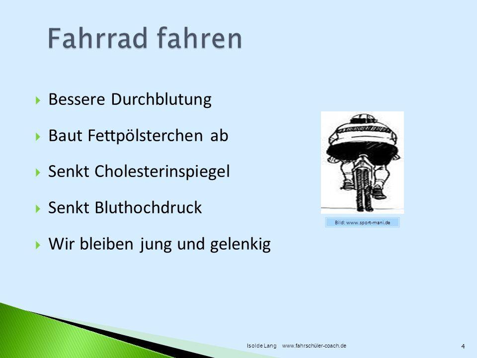 Bessere Durchblutung Baut Fettpölsterchen ab Senkt Cholesterinspiegel Senkt Bluthochdruck Wir bleiben jung und gelenkig Bild: www.sport-mani.de 4 Isolde Lang www.fahrschüler-coach.de