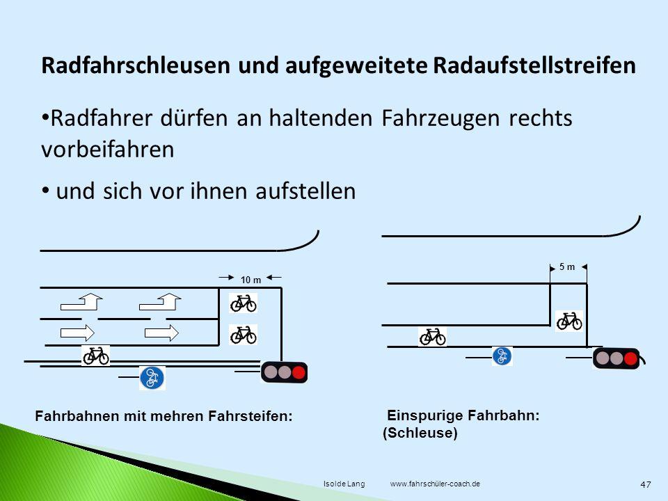 Radfahrer dürfen an haltenden Fahrzeugen rechts vorbeifahren und sich vor ihnen aufstellen Einspurige Fahrbahn: (Schleuse) 5 m 10 m Radfahrschleusen und aufgeweitete Radaufstellstreifen Fahrbahnen mit mehren Fahrsteifen: 47