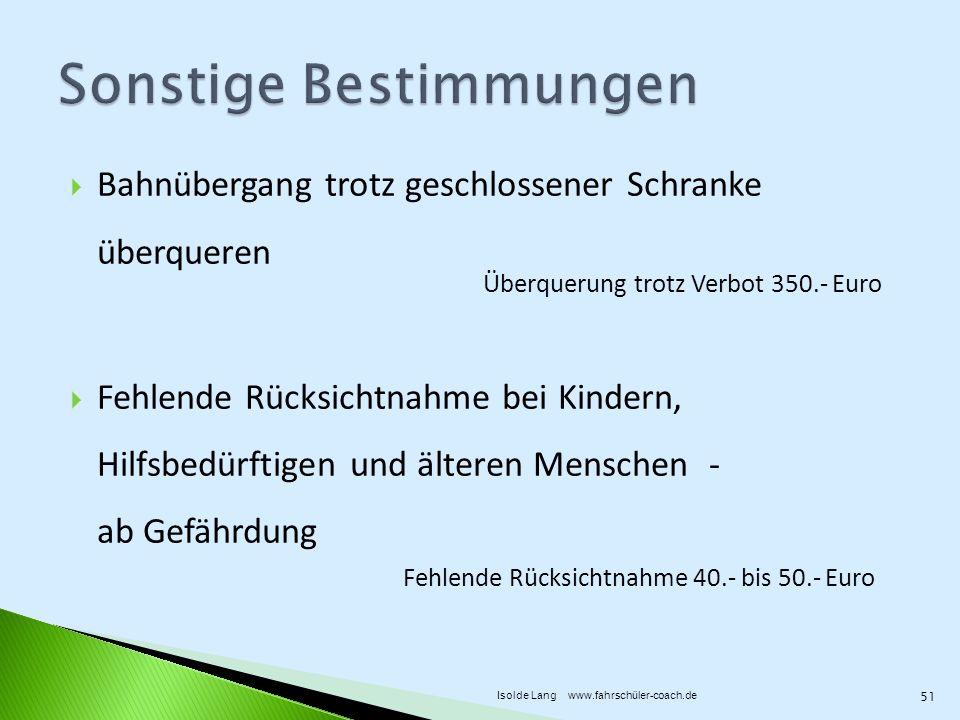 Bahnübergang trotz geschlossener Schranke überqueren Fehlende Rücksichtnahme bei Kindern, Hilfsbedürftigen und älteren Menschen - ab Gefährdung Überquerung trotz Verbot 350.- Euro Fehlende Rücksichtnahme 40.- bis 50.- Euro 51 Isolde Lang www.fahrschüler-coach.de