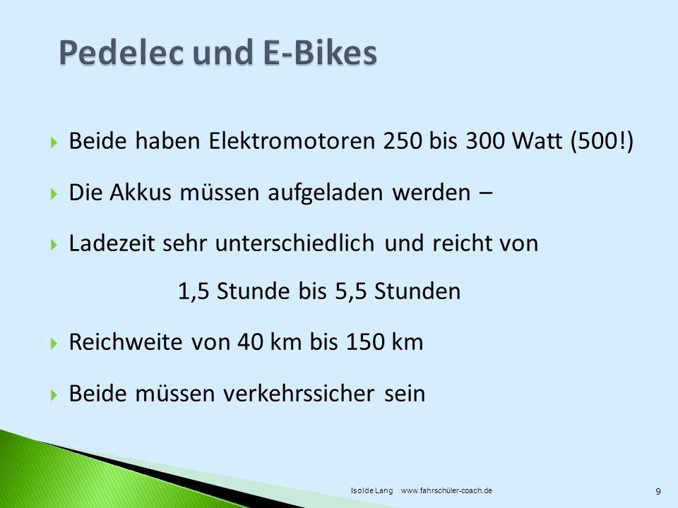 Beide haben Elektromotoren 250 bis 300 Watt (500!) Die Akkus müssen aufgeladen werden – Ladezeit sehr unterschiedlich und reicht von 1,5 Stunde bis 5,5 Stunden Reichweite von 40 km bis 150 km Beide müssen verkehrssicher sein 9 Isolde Lang www.fahrschüler-coach.de