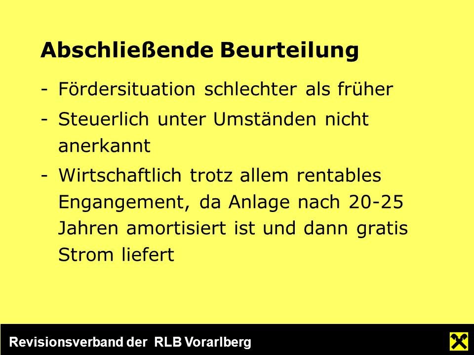 Revisionsverband der RLB Vorarlberg Abschließende Beurteilung -Fördersituation schlechter als früher -Steuerlich unter Umständen nicht anerkannt -Wirtschaftlich trotz allem rentables Engangement, da Anlage nach 20-25 Jahren amortisiert ist und dann gratis Strom liefert