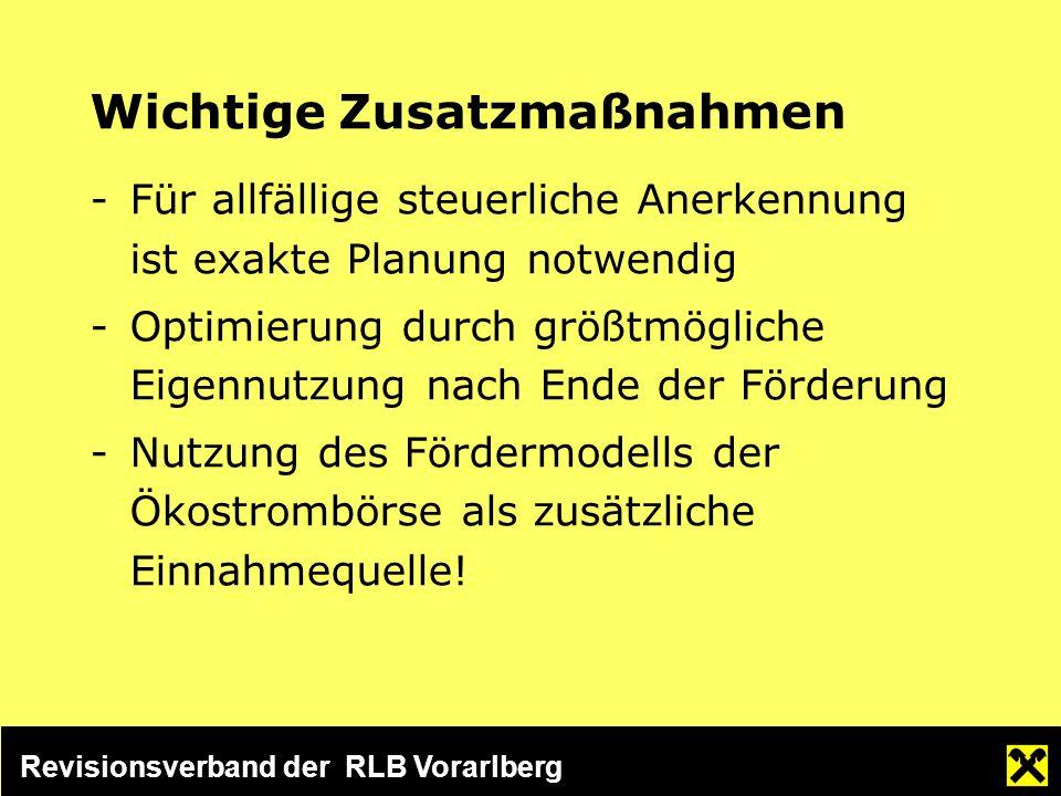 Revisionsverband der RLB Vorarlberg Wichtige Zusatzmaßnahmen -Für allfällige steuerliche Anerkennung ist exakte Planung notwendig -Optimierung durch größtmögliche Eigennutzung nach Ende der Förderung -Nutzung des Fördermodells der Ökostrombörse als zusätzliche Einnahmequelle!