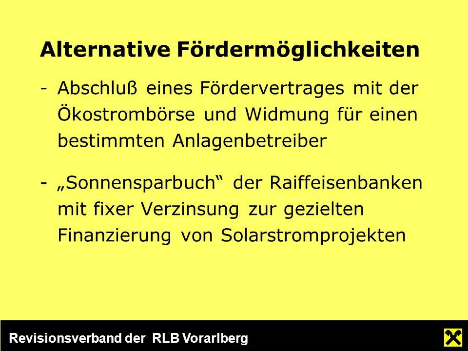 Revisionsverband der RLB Vorarlberg Alternative Fördermöglichkeiten -Abschluß eines Fördervertrages mit der Ökostrombörse und Widmung für einen bestimmten Anlagenbetreiber -Sonnensparbuch der Raiffeisenbanken mit fixer Verzinsung zur gezielten Finanzierung von Solarstromprojekten