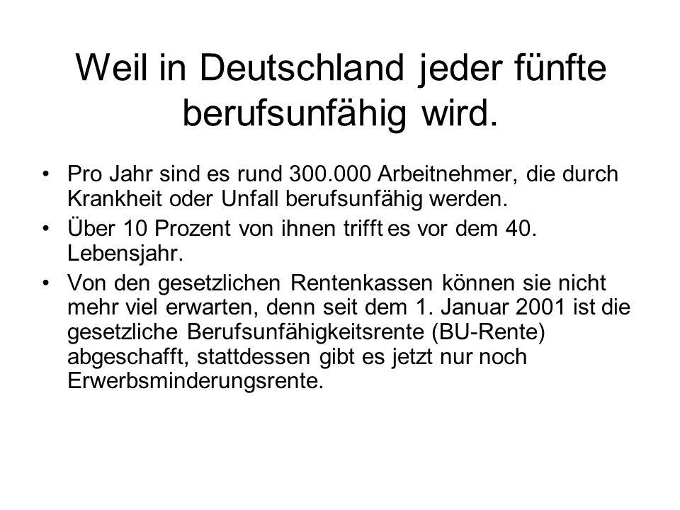 Weil in Deutschland jeder fünfte berufsunfähig wird. Pro Jahr sind es rund 300.000 Arbeitnehmer, die durch Krankheit oder Unfall berufsunfähig werden.