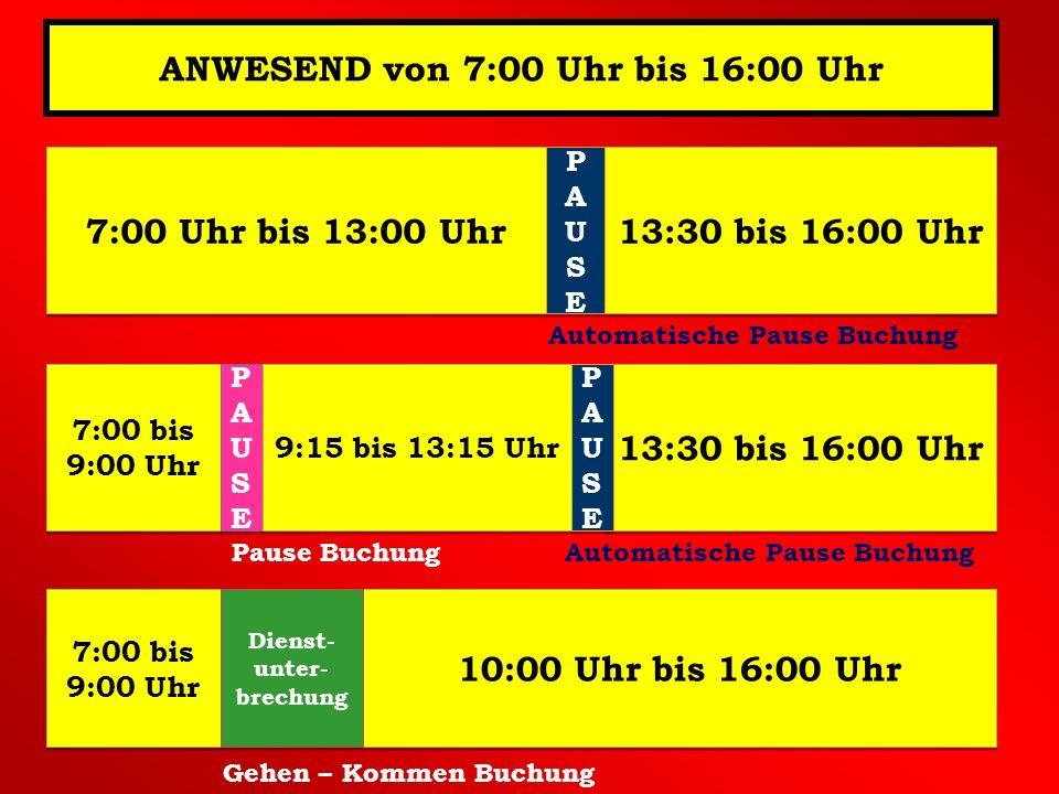 ANWESEND von 7:00 Uhr bis 16:00 Uhr 7:00 Uhr bis 13:00 Uhr 13:30 bis 16:00 Uhr PAUSEPAUSE PAUSEPAUSE 7:00 bis 9:00 Uhr 13:30 bis 16:00 Uhr PAUSEPAUSE