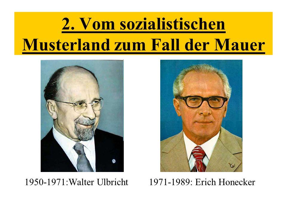 2. Vom sozialistischen Musterland zum Fall der Mauer 1950-1971:Walter Ulbricht1971-1989: Erich Honecker
