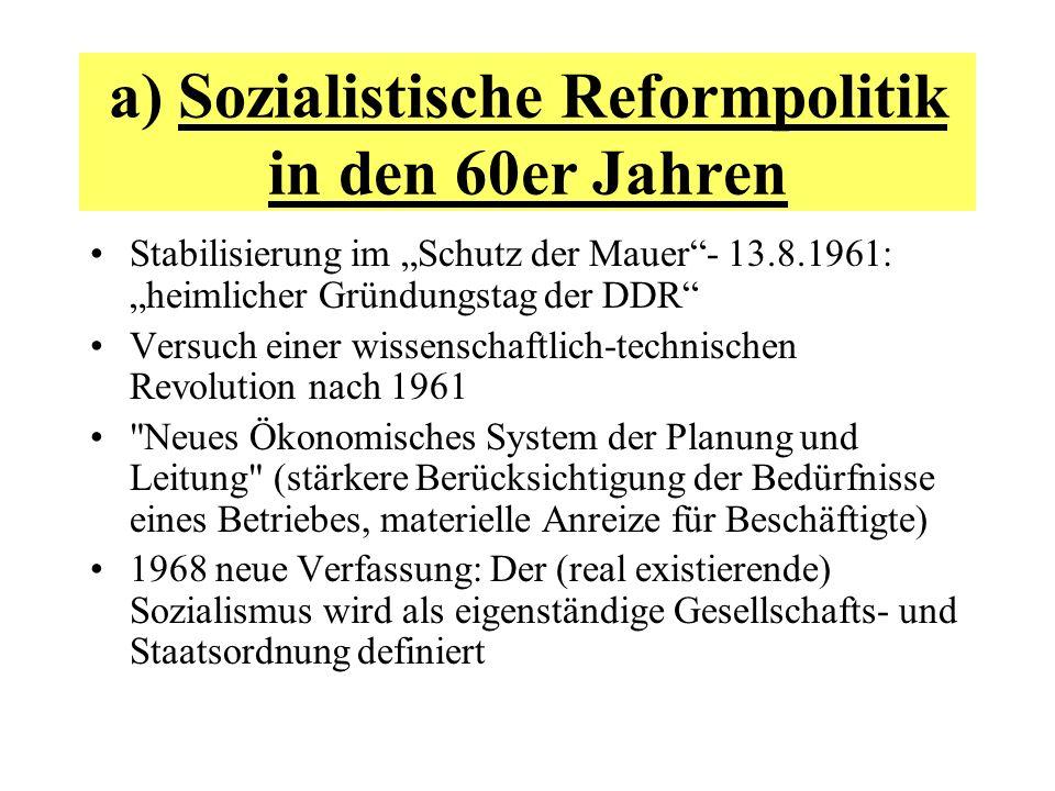 a) Sozialistische Reformpolitik in den 60er Jahren Stabilisierung im Schutz der Mauer- 13.8.1961: heimlicher Gründungstag der DDR Versuch einer wissen