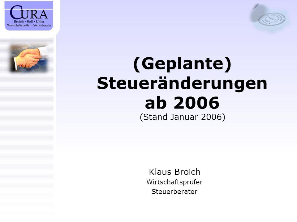 (Geplante) Steueränderungen ab 2006 (Stand Januar 2006) Klaus Broich Wirtschaftsprüfer Steuerberater