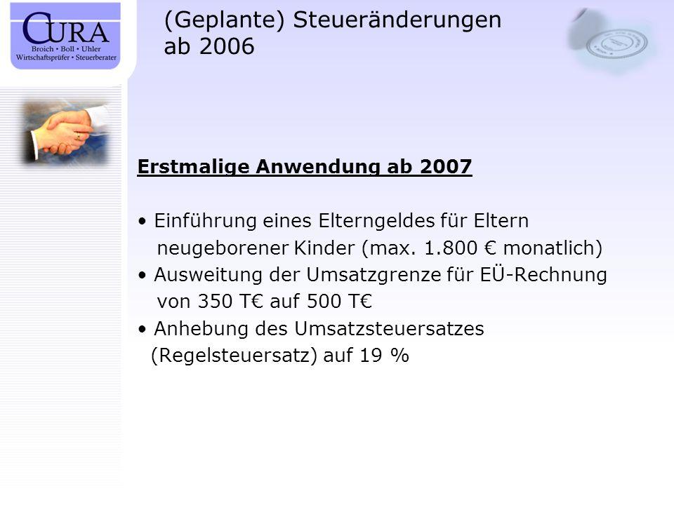 (Geplante) Steueränderungen ab 2006 Erstmalige Anwendung ab 2007 Einführung eines Elterngeldes für Eltern neugeborener Kinder (max. 1.800 monatlich) A
