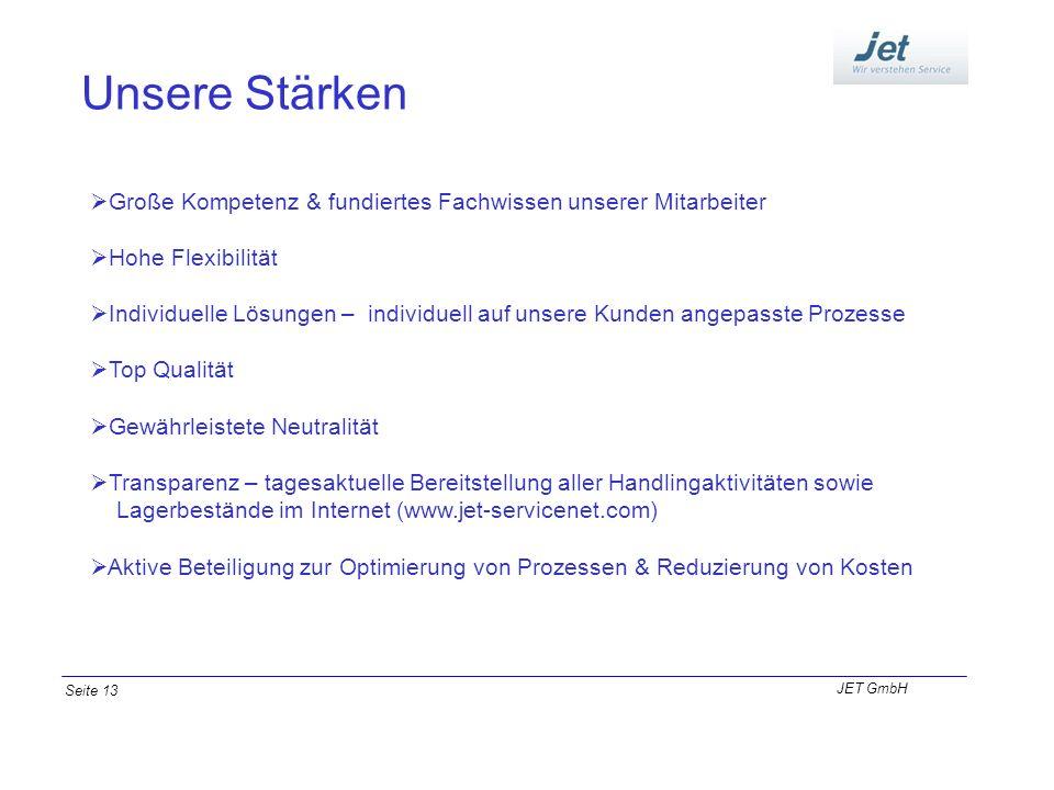 Unsere Stärken JET GmbH Seite 13 Große Kompetenz & fundiertes Fachwissen unserer Mitarbeiter Hohe Flexibilität Individuelle Lösungen – individuell auf