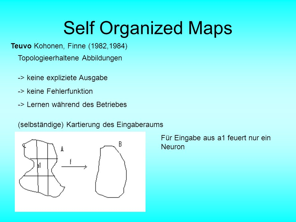 Self Organized Maps Teuvo Kohonen, Finne (1982,1984) Topologieerhaltene Abbildungen -> keine expliziete Ausgabe -> keine Fehlerfunktion -> Lernen währ