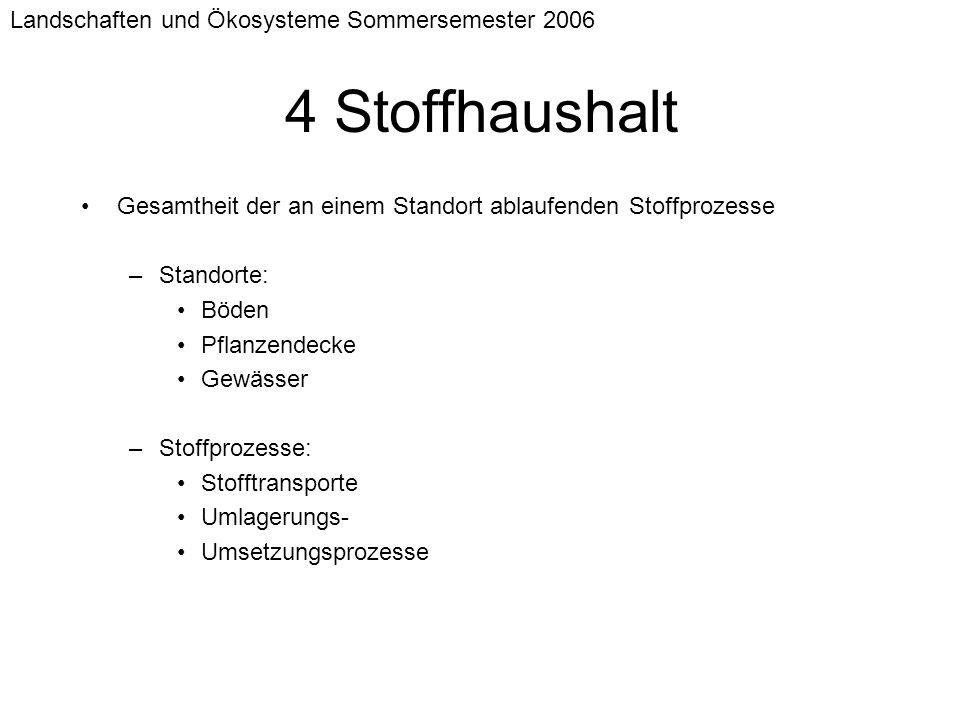 Landschaften und Ökosysteme Sommersemester 2006 4 Stoffhaushalt Gesamtheit der an einem Standort ablaufenden Stoffprozesse –Standorte: Böden Pflanzend