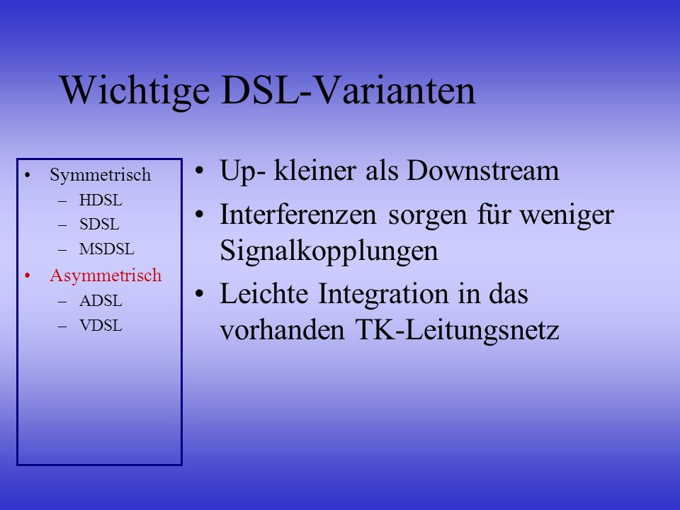Wichtige DSL-Varianten Up- kleiner als Downstream Interferenzen sorgen für weniger Signalkopplungen Leichte Integration in das vorhanden TK-Leitungsne