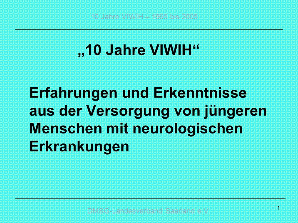 DMSG-Landesverband Saarland e.V. 10 Jahre VIWIH – 1995 bis 2005 1 10 Jahre VIWIH Erfahrungen und Erkenntnisse aus der Versorgung von jüngeren Menschen