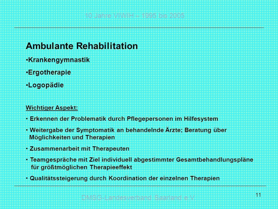 DMSG-Landesverband Saarland e.V. 10 Jahre VIWIH – 1995 bis 2005 11 Ambulante Rehabilitation Krankengymnastik Ergotherapie Logopädie Wichtiger Aspekt: