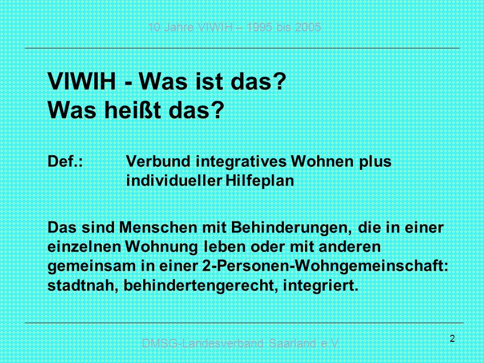 DMSG-Landesverband Saarland e.V. 10 Jahre VIWIH – 1995 bis 2005 2 VIWIH - Was ist das? Was heißt das? Def.: Verbund integratives Wohnen plus individue