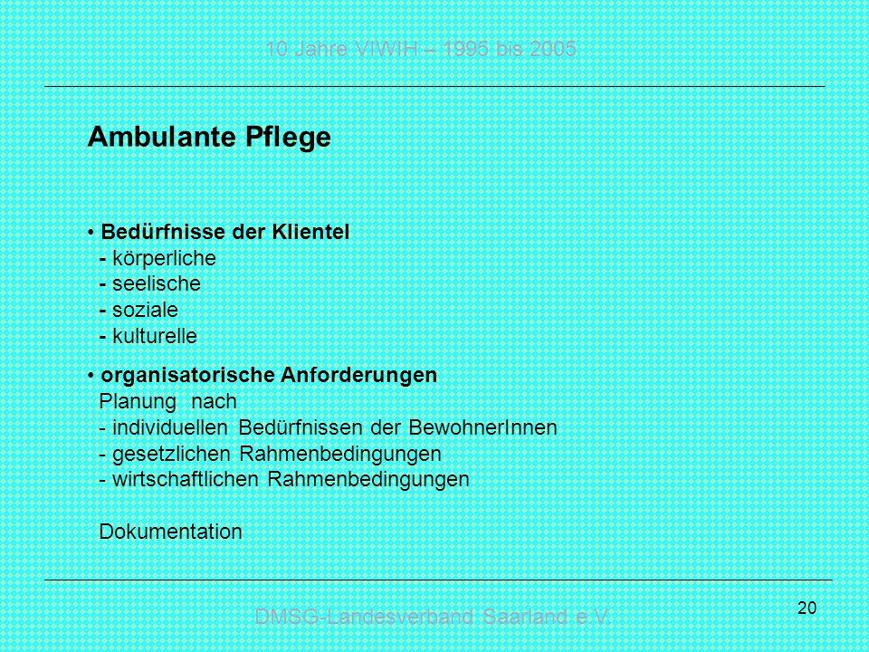 DMSG-Landesverband Saarland e.V. 10 Jahre VIWIH – 1995 bis 2005 20 Ambulante Pflege Bedürfnisse der Klientel - körperliche - seelische - soziale - kul