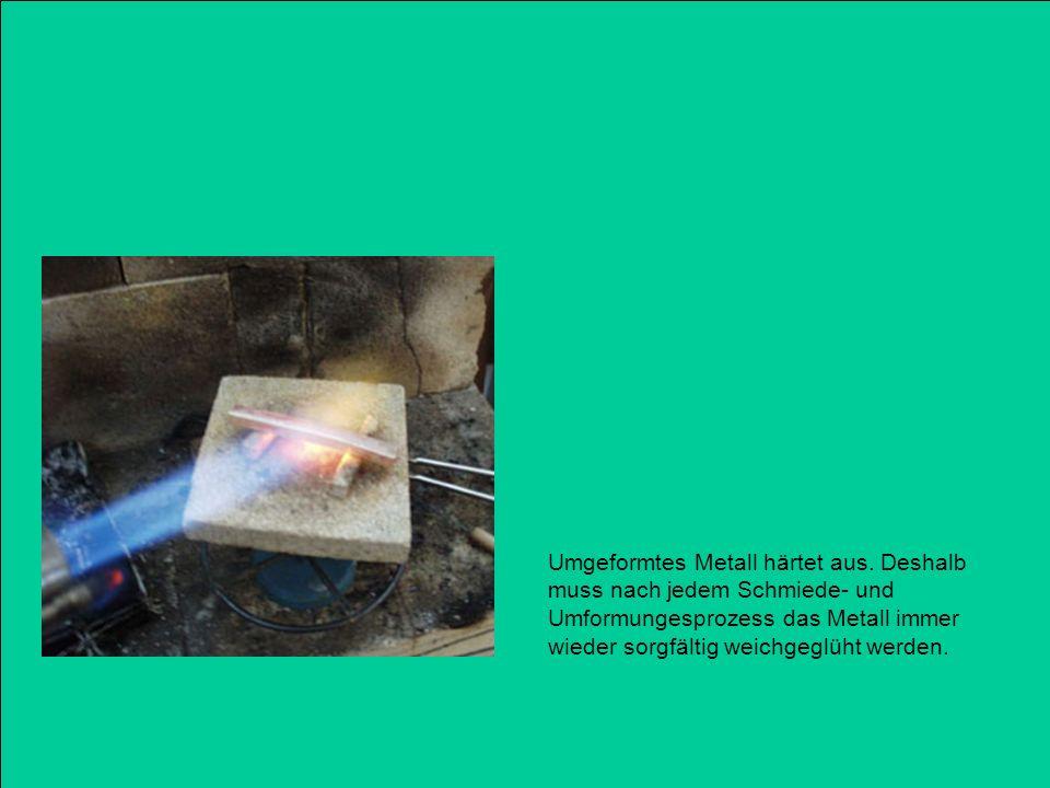 Umgeformtes Metall härtet aus. Deshalb muss nach jedem Schmiede- und Umformungesprozess das Metall immer wieder sorgfältig weichgeglüht werden.