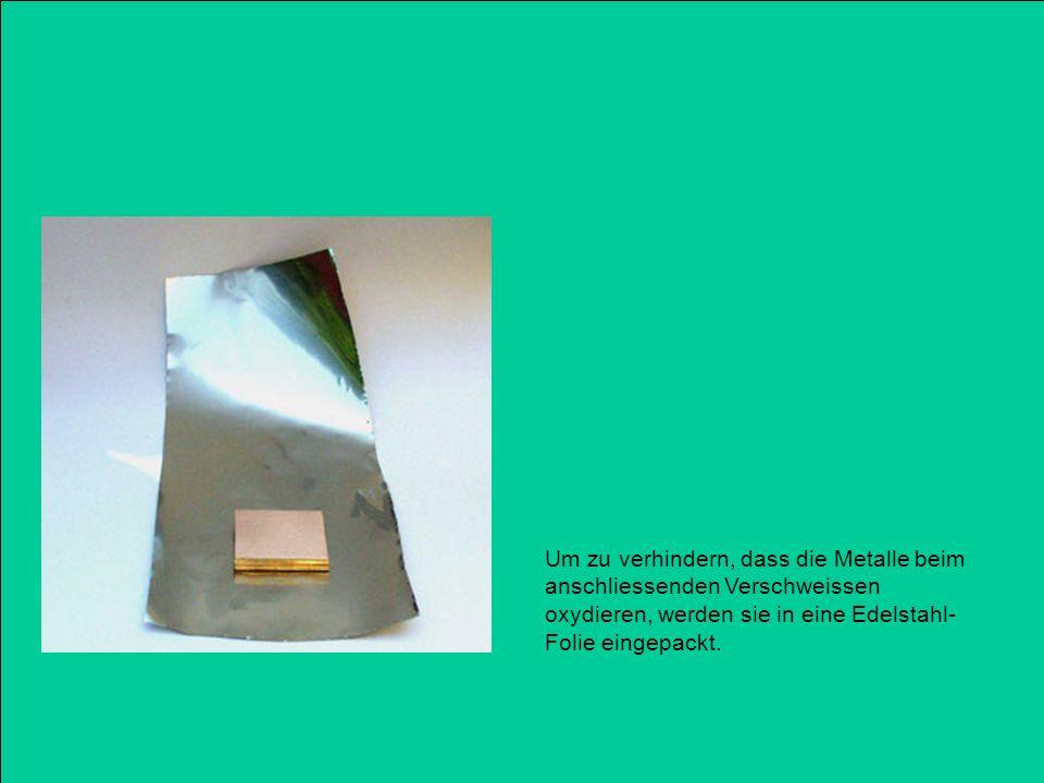 Um zu verhindern, dass die Metalle beim anschliessenden Verschweissen oxydieren, werden sie in eine Edelstahl- Folie eingepackt.