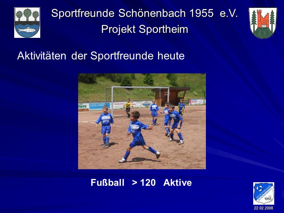 Sportfreunde Schönenbach 1955 e.V. Projekt Sportheim 22.02.2008 Aktivitäten der Sportfreunde heute Fußball > 120 Aktive