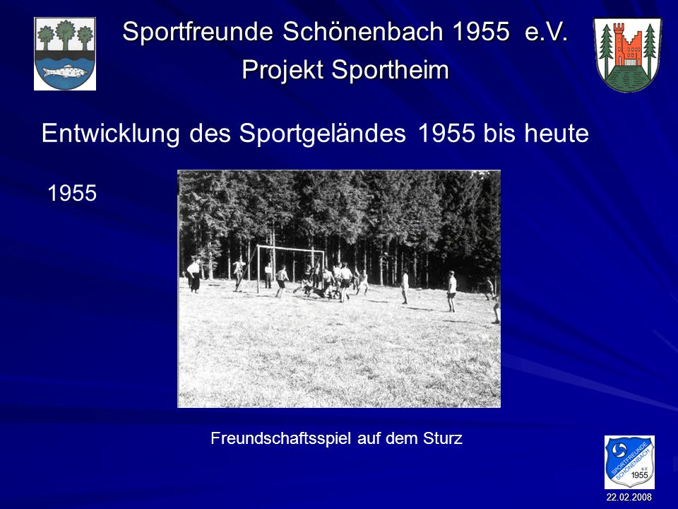 Sportfreunde Schönenbach 1955 e.V. Projekt Sportheim 22.02.2008 Entwicklung des Sportgeländes 1955 bis heute Freundschaftsspiel auf dem Sturz 1955