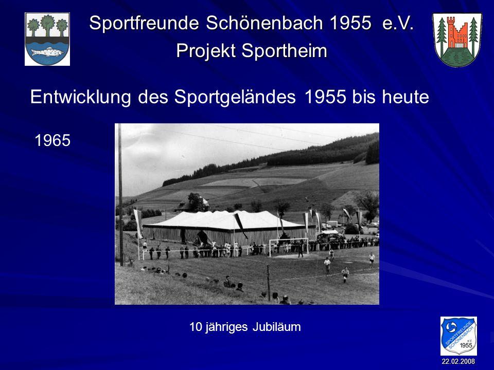 Sportfreunde Schönenbach 1955 e.V. Projekt Sportheim 22.02.2008 Entwicklung des Sportgeländes 1955 bis heute 10 jähriges Jubiläum 1965
